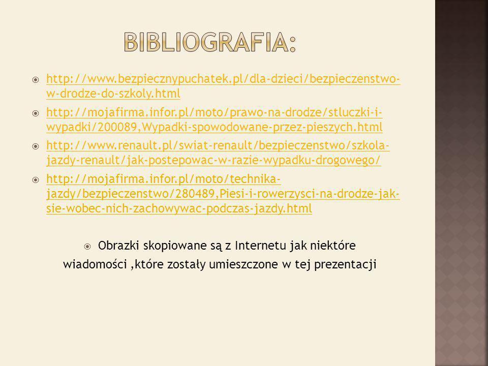  http://www.bezpiecznypuchatek.pl/dla-dzieci/bezpieczenstwo- w-drodze-do-szkoly.html http://www.bezpiecznypuchatek.pl/dla-dzieci/bezpieczenstwo- w-drodze-do-szkoly.html  http://mojafirma.infor.pl/moto/prawo-na-drodze/stluczki-i- wypadki/200089,Wypadki-spowodowane-przez-pieszych.html http://mojafirma.infor.pl/moto/prawo-na-drodze/stluczki-i- wypadki/200089,Wypadki-spowodowane-przez-pieszych.html  http://www.renault.pl/swiat-renault/bezpieczenstwo/szkola- jazdy-renault/jak-postepowac-w-razie-wypadku-drogowego/ http://www.renault.pl/swiat-renault/bezpieczenstwo/szkola- jazdy-renault/jak-postepowac-w-razie-wypadku-drogowego/  http://mojafirma.infor.pl/moto/technika- jazdy/bezpieczenstwo/280489,Piesi-i-rowerzysci-na-drodze-jak- sie-wobec-nich-zachowywac-podczas-jazdy.html  Obrazki skopiowane są z Internetu jak niektóre wiadomości,które zostały umieszczone w tej prezentacji