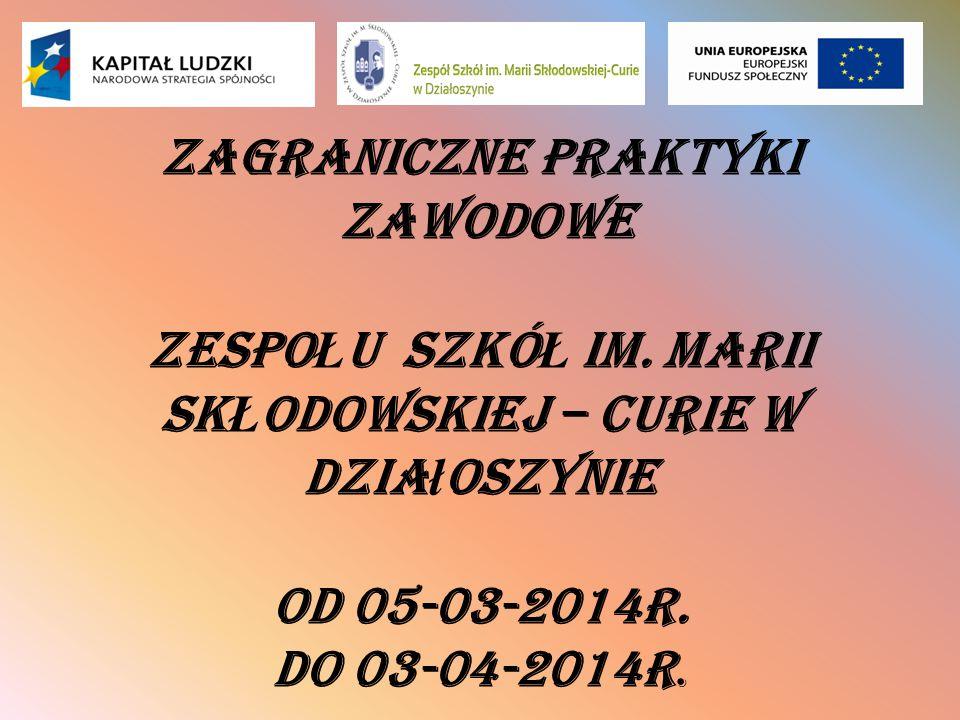 Zagraniczne Praktyki Zawodowe Zespo Ł u Szkó Ł im. Marii Sk Ł odowskiej – Curie w Dzia ł oszynie od 05-03-2014r. do 03-04-2014r.
