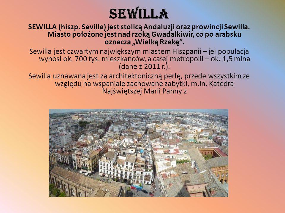 """SEWILLA SEWILLA (hiszp. Sevilla) jest stolicą Andaluzji oraz prowincji Sewilla. Miasto położone jest nad rzeką Gwadalkiwir, co po arabsku oznacza """"Wie"""