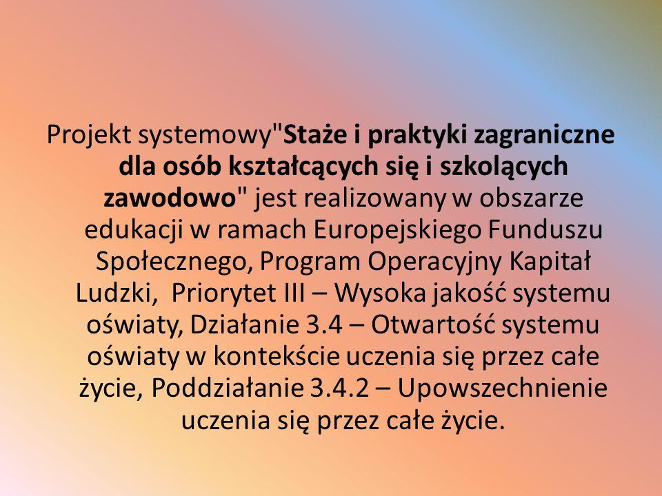 Projekt systemowy Staże i praktyki zagraniczne dla osób kształcących się i szkolących zawodowo jest realizowany w obszarze edukacji w ramach Europejskiego Funduszu Społecznego, Program Operacyjny Kapitał Ludzki, Priorytet III – Wysoka jakość systemu oświaty, Działanie 3.4 – Otwartość systemu oświaty w kontekście uczenia się przez całe życie, Poddziałanie 3.4.2 – Upowszechnienie uczenia się przez całe życie.
