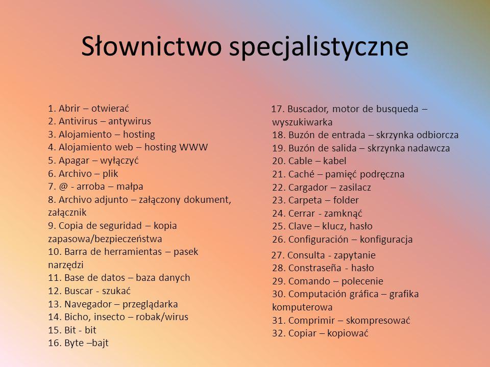 Słownictwo specjalistyczne 1. Abrir – otwierać 2. Antivirus – antywirus 3. Alojamiento – hosting 4. Alojamiento web – hosting WWW 5. Apagar – wyłączyć