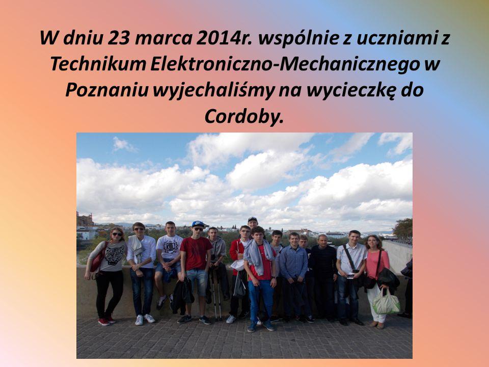 W dniu 23 marca 2014r. wspólnie z uczniami z Technikum Elektroniczno-Mechanicznego w Poznaniu wyjechaliśmy na wycieczkę do Cordoby.