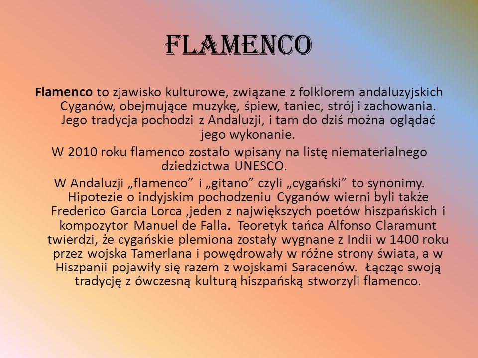 FLAMENCO Flamenco to zjawisko kulturowe, związane z folklorem andaluzyjskich Cyganów, obejmujące muzykę, śpiew, taniec, strój i zachowania. Jego trady
