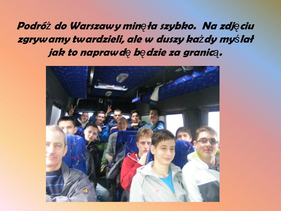Podró ż do Warszawy min ę ła szybko. Na zdj ę ciu zgrywamy twardzieli, ale w duszy ka ż dy my ś lał jak to naprawd ę b ę dzie za granic ą.