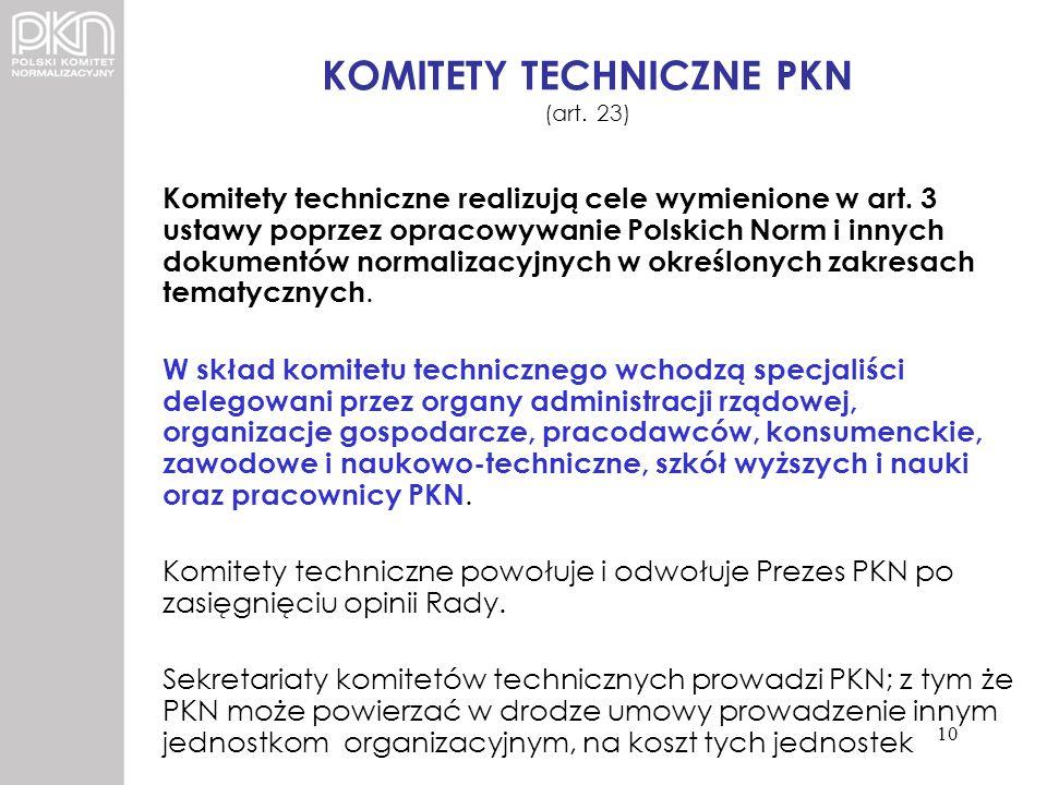 KOMITETY TECHNICZNE PKN (art. 23) Komitety techniczne realizują cele wymienione w art. 3 ustawy poprzez opracowywanie Polskich Norm i innych dokumentó