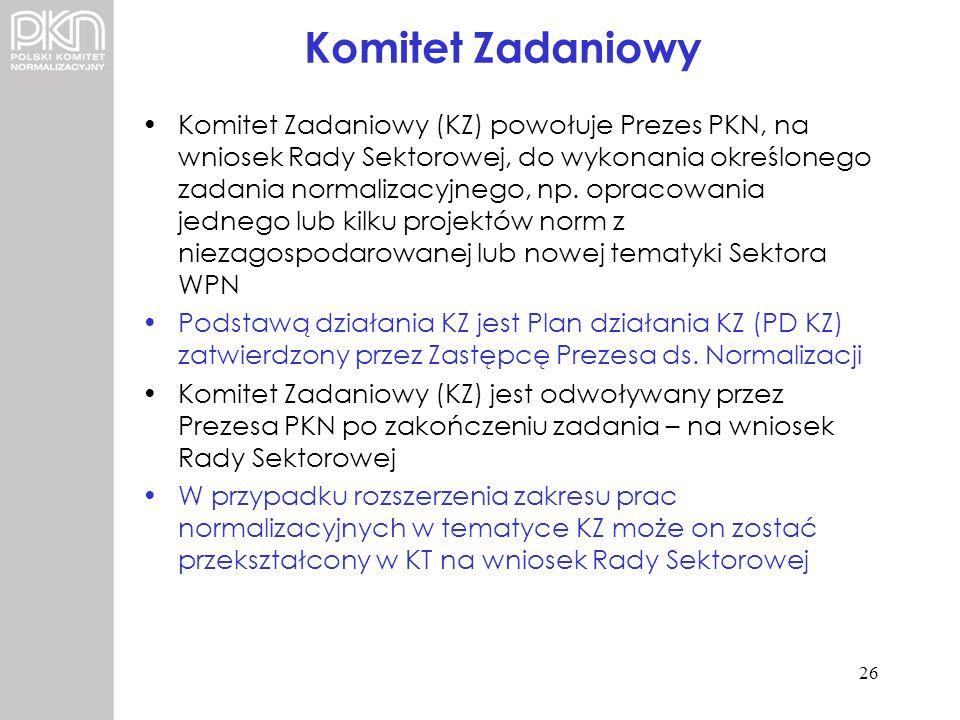Komitet Zadaniowy Komitet Zadaniowy (KZ) powołuje Prezes PKN, na wniosek Rady Sektorowej, do wykonania określonego zadania normalizacyjnego, np. oprac