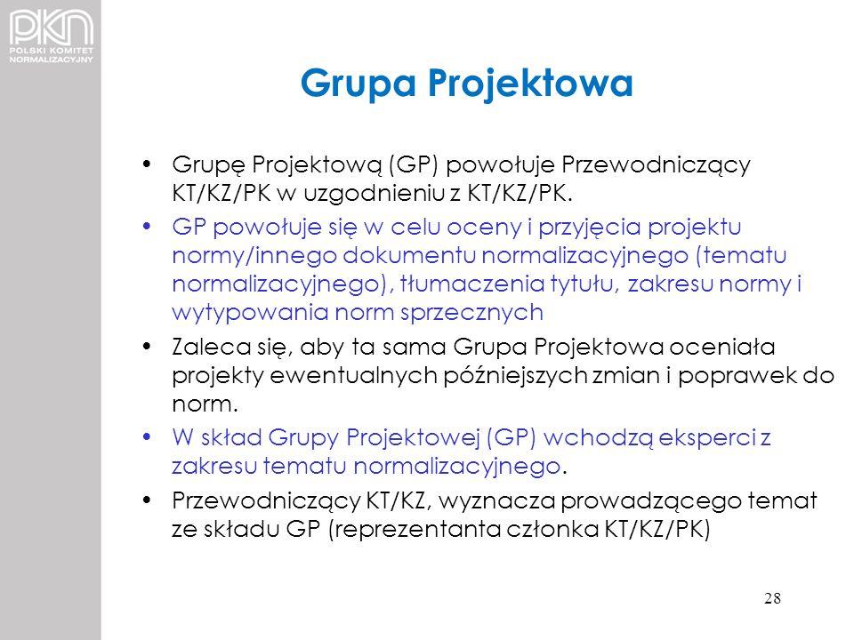 Grupa Projektowa Grupę Projektową (GP) powołuje Przewodniczący KT/KZ/PK w uzgodnieniu z KT/KZ/PK. GP powołuje się w celu oceny i przyjęcia projektu no