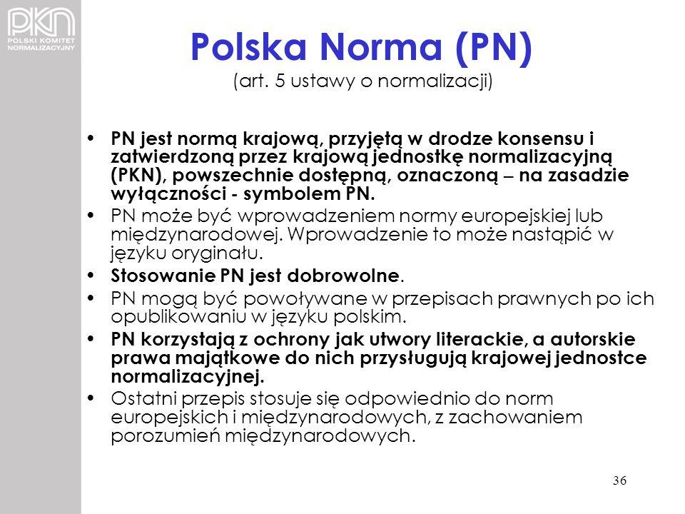 Polska Norma (PN) (art. 5 ustawy o normalizacji) PN jest normą krajową, przyjętą w drodze konsensu i zatwierdzoną przez krajową jednostkę normalizacyj