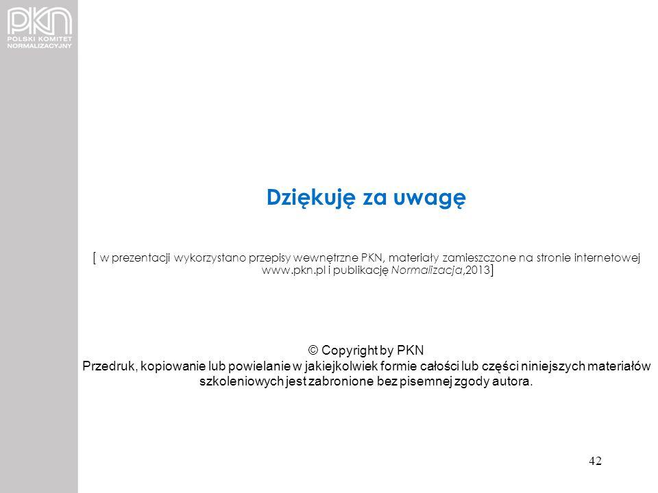 Dziękuję za uwagę [ w prezentacji wykorzystano przepisy wewnętrzne PKN, materiały zamieszczone na stronie internetowej www.pkn.pl i publikację Normali