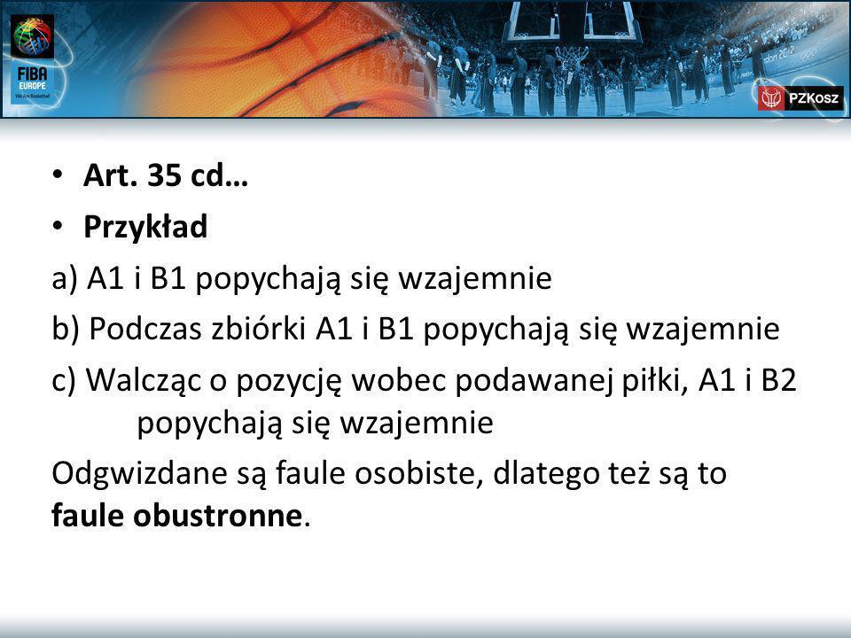 Art. 35 cd… Przykład a) A1 i B1 popychają się wzajemnie b) Podczas zbiórki A1 i B1 popychają się wzajemnie c) Walcząc o pozycję wobec podawanej piłki,