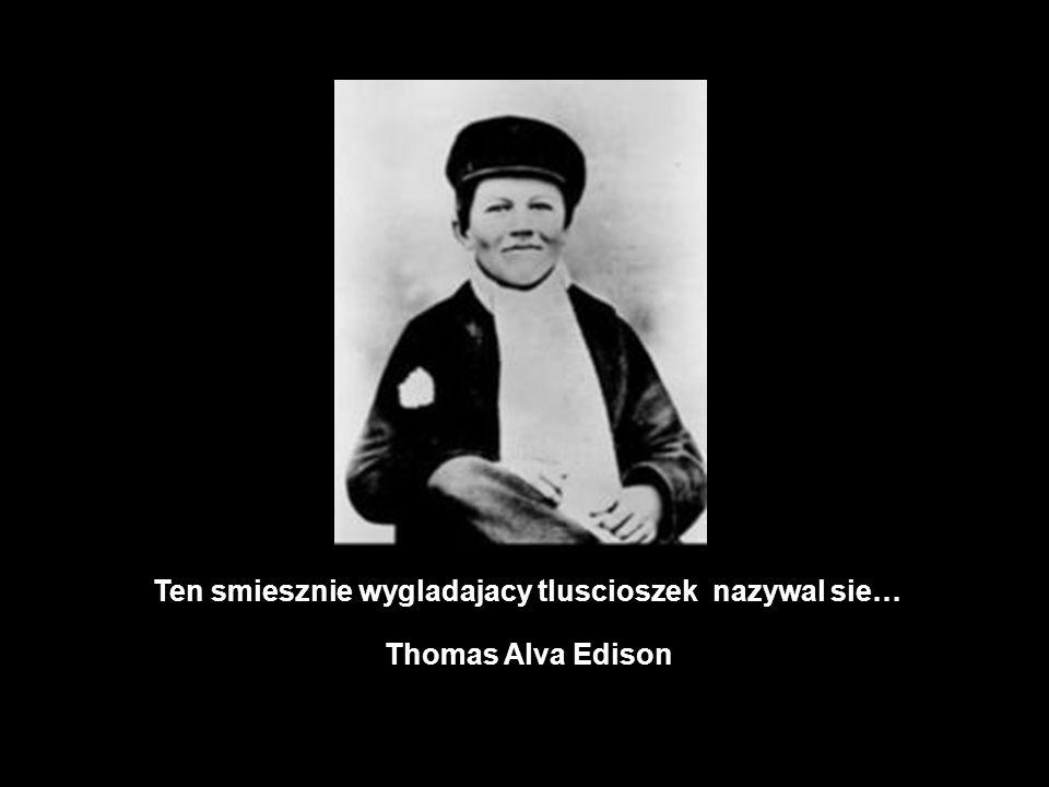 Ten smiesznie wygladajacy tluscioszek nazywal sie… Thomas Alva Edison