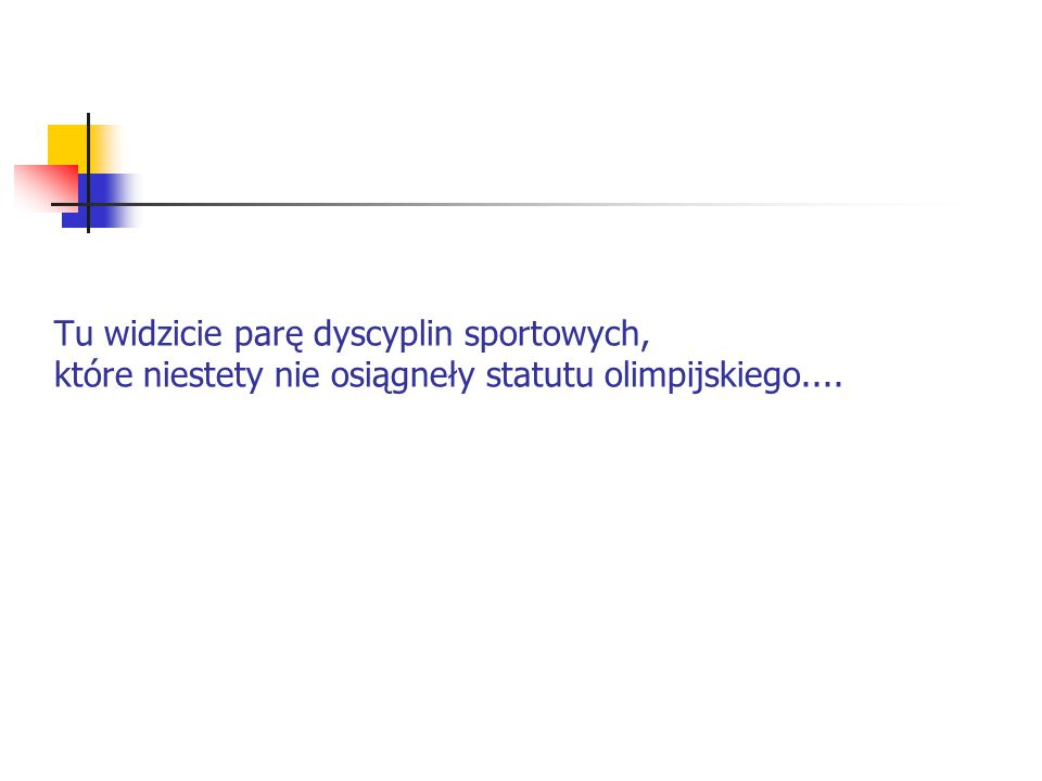Tu widzicie parę dyscyplin sportowych, które niestety nie osiągneły statutu olimpijskiego....