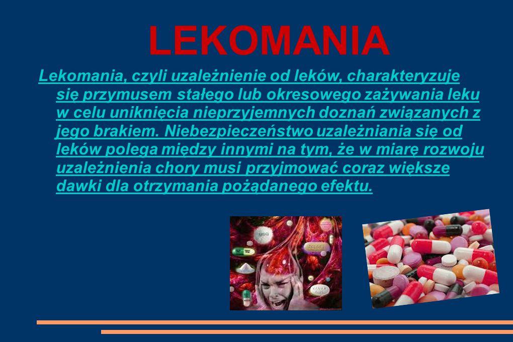 LEKOMANIA Lekomania, czyli uzależnienie od leków, charakteryzuje się przymusem stałego lub okresowego zażywania leku w celu uniknięcia nieprzyjemnych doznań związanych z jego brakiem.