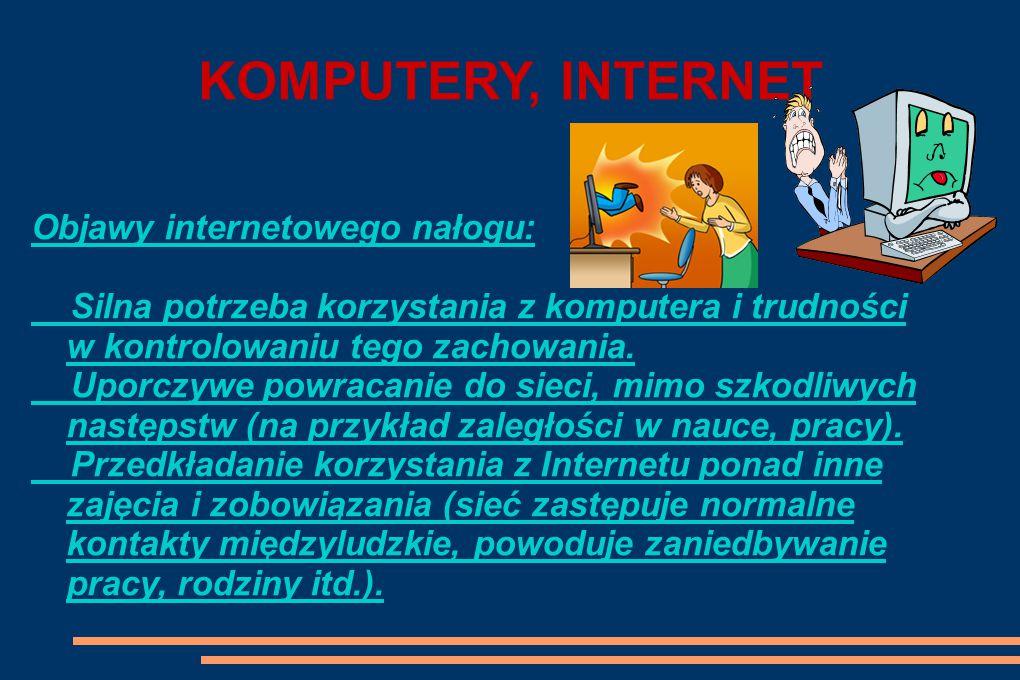 KOMPUTERY, INTERNET Objawy internetowego nałogu: Silna potrzeba korzystania z komputera i trudności w kontrolowaniu tego zachowania.