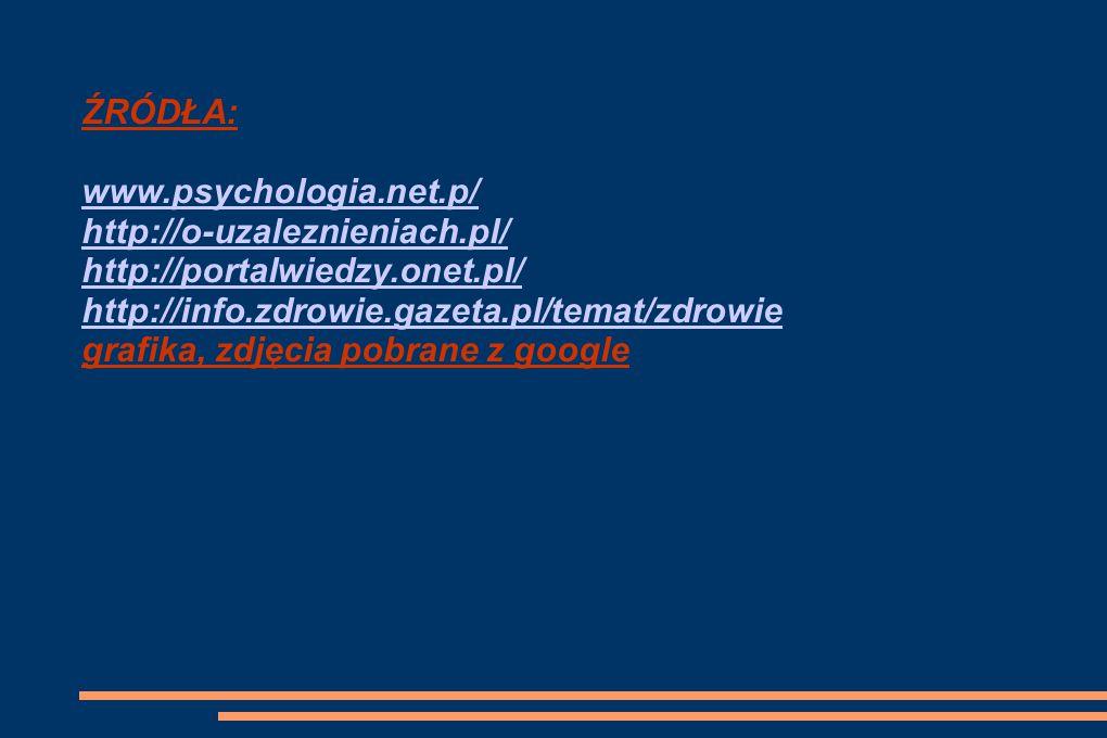 ŹRÓDŁA: www.psychologia.net.p/ http://o-uzaleznieniach.pl/ http://portalwiedzy.onet.pl/ http://info.zdrowie.gazeta.pl/temat/zdrowie grafika, zdjęcia pobrane z google