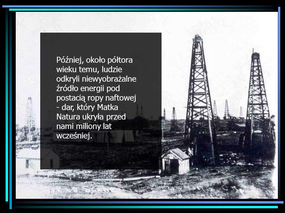 Discovery of oil Później, około półtora wieku temu, ludzie odkryli niewyobrażalne źródło energii pod postacią ropy naftowej - dar, który Matka Natura ukryła przed nami miliony lat wcześniej.