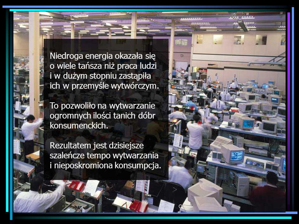 Manufacturing frenzy Niedroga energia okazała się o wiele tańsza niż praca ludzi i w dużym stopniu zastąpiła ich w przemyśle wytwórczym.
