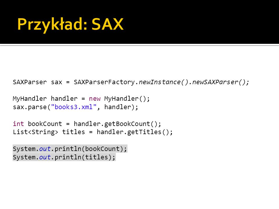 SAXParser sax = SAXParserFactory.newInstance().newSAXParser(); MyHandler handler = new MyHandler(); sax.parse( books3.xml , handler); int bookCount = handler.getBookCount(); List titles = handler.getTitles(); System.out.println(bookCount); System.out.println(titles);