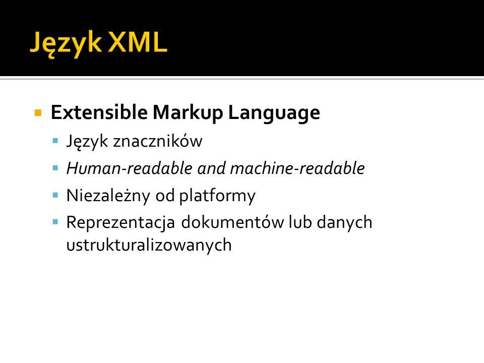  Extensible Markup Language  Język znaczników  Human-readable and machine-readable  Niezależny od platformy  Reprezentacja dokumentów lub danych ustrukturalizowanych