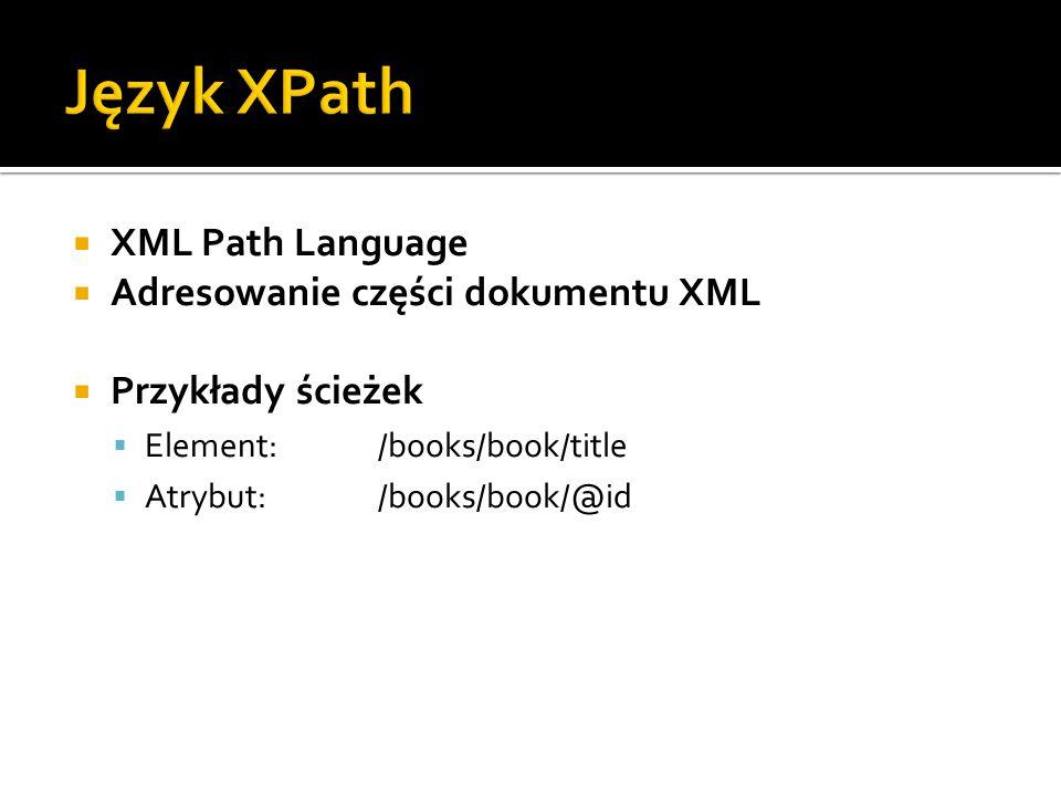  XML Path Language  Adresowanie części dokumentu XML  Przykłady ścieżek  Element:/books/book/title  Atrybut:/books/book/@id