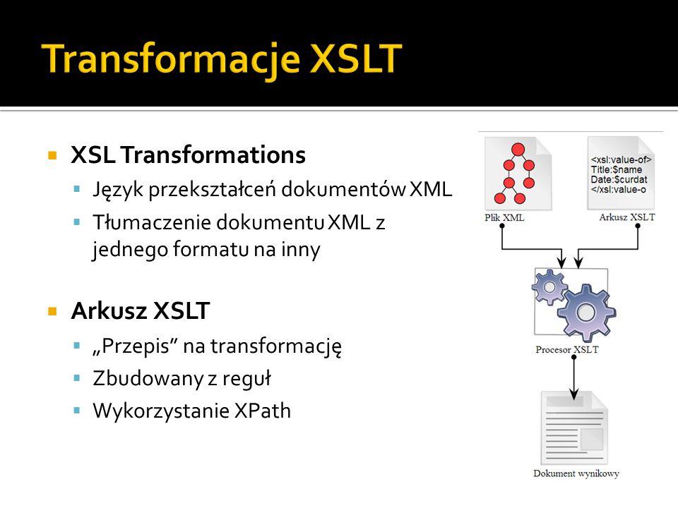 """ XSL Transformations  Język przekształceń dokumentów XML  Tłumaczenie dokumentu XML z jednego formatu na inny  Arkusz XSLT  """"Przepis na transformację  Zbudowany z reguł  Wykorzystanie XPath"""