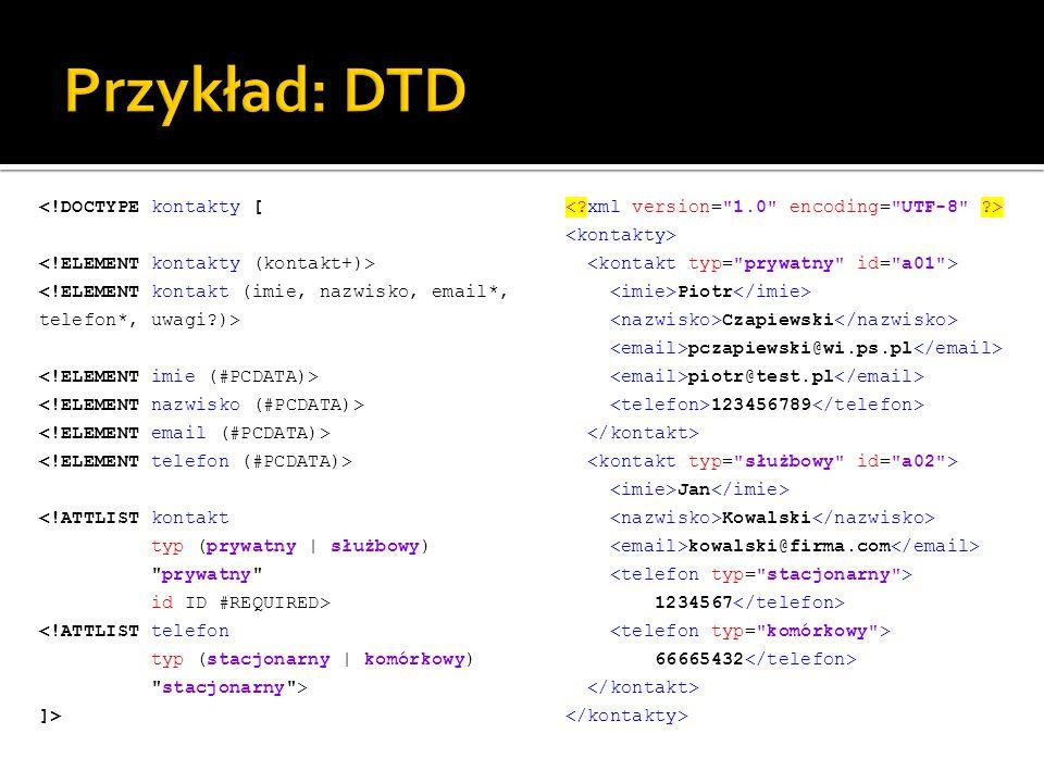<!DOCTYPE kontakty [ <!ATTLIST kontakt typ (prywatny | służbowy) prywatny id ID #REQUIRED> <!ATTLIST telefon typ (stacjonarny | komórkowy) stacjonarny > ]> Piotr Czapiewski pczapiewski@wi.ps.pl piotr@test.pl 123456789 Jan Kowalski kowalski@firma.com 1234567 66665432