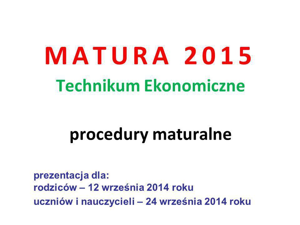 MATURA 2015 Technikum Ekonomiczne procedury maturalne prezentacja dla: rodziców – 12 września 2014 roku uczniów i nauczycieli – 24 września 2014 roku