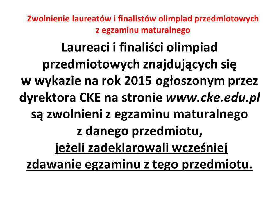 Zwolnienie laureatów i finalistów olimpiad przedmiotowych z egzaminu maturalnego Laureaci i finaliści olimpiad przedmiotowych znajdujących się w wykazie na rok 2015 ogłoszonym przez dyrektora CKE na stronie www.cke.edu.pl są zwolnieni z egzaminu maturalnego z danego przedmiotu, jeżeli zadeklarowali wcześniej zdawanie egzaminu z tego przedmiotu.