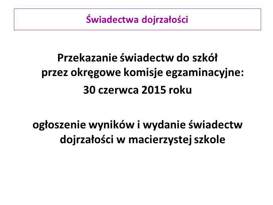 Przekazanie świadectw do szkół przez okręgowe komisje egzaminacyjne: 30 czerwca 2015 roku ogłoszenie wyników i wydanie świadectw dojrzałości w macierz