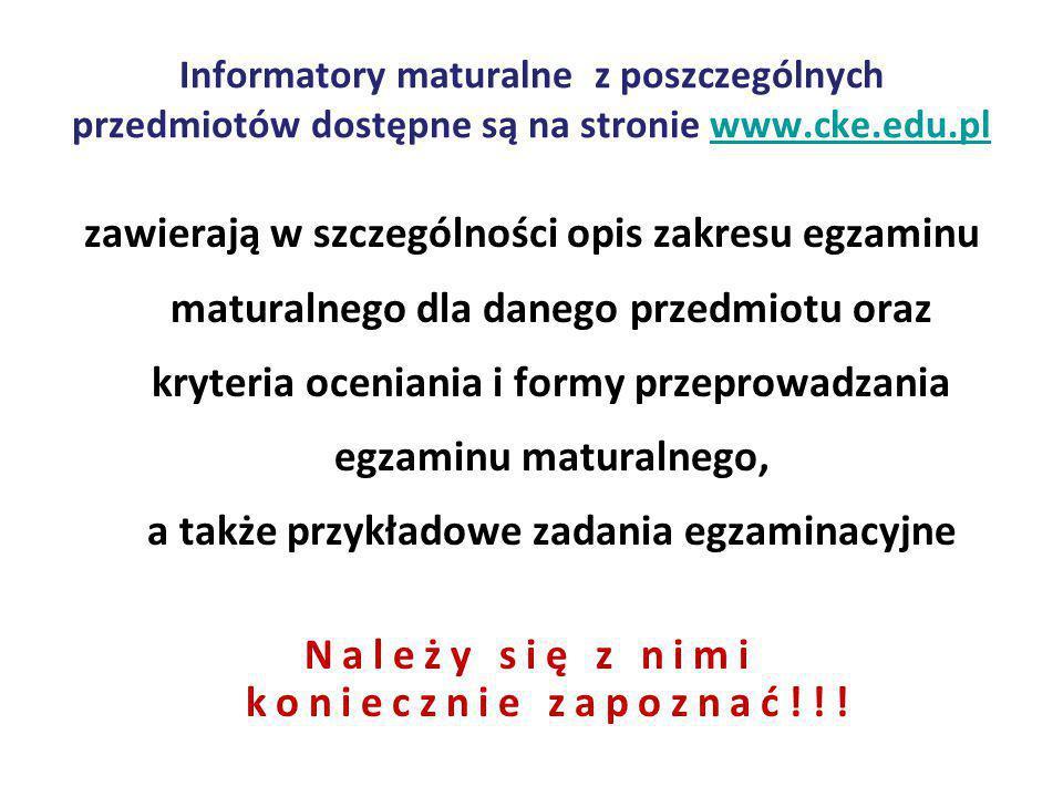 Informatory maturalne z poszczególnych przedmiotów dostępne są na stronie www.cke.edu.plwww.cke.edu.pl zawierają w szczególności opis zakresu egzaminu maturalnego dla danego przedmiotu oraz kryteria oceniania i formy przeprowadzania egzaminu maturalnego, a także przykładowe zadania egzaminacyjne Należy się z nimi koniecznie zapoznać!!!