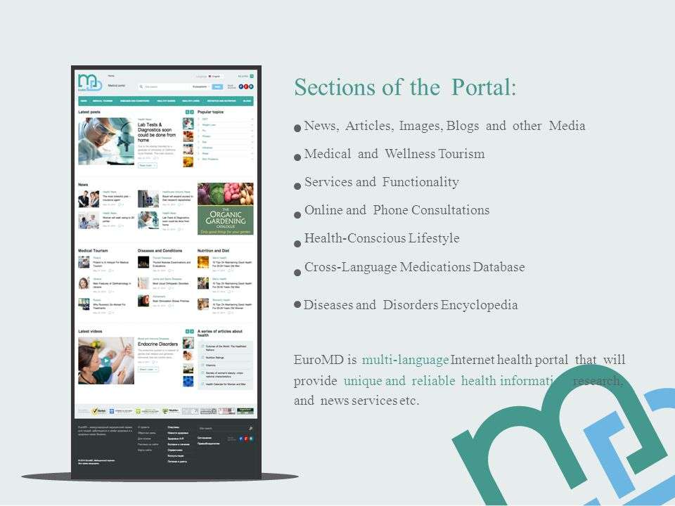 Sections of the Portal: News, Articles, Images, Blogs and other Media Medical and Wellness Tourism Services and Functionality Online and Phone Consultations Health-Conscious Lifestyle Cross-Language Medications Database Diseases and Disorders Encyclopedia EuroMD is multi-language Internet health portal that will provide unique and reliable health information, research, and news services etc.