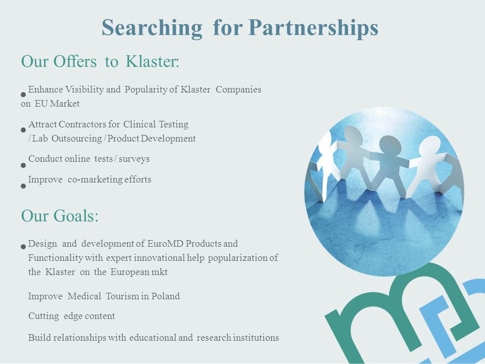 Searching for Partnerships Our Offers to Klaster: Enhance Visibility and Popularity of Klaster Companies on EU Market Аttract Contractors for Clinical Testing / Lab Outsourcing / Product Development Сonduct online tests / surveys Improve co-marketing efforts Our Goals: Design and development of EuroMD Products and Functionality with expert innovational help popularization of the Klaster on the European mkt Improve Medical Tourism in Poland Cutting edge content Build relationships with educational and research institutions