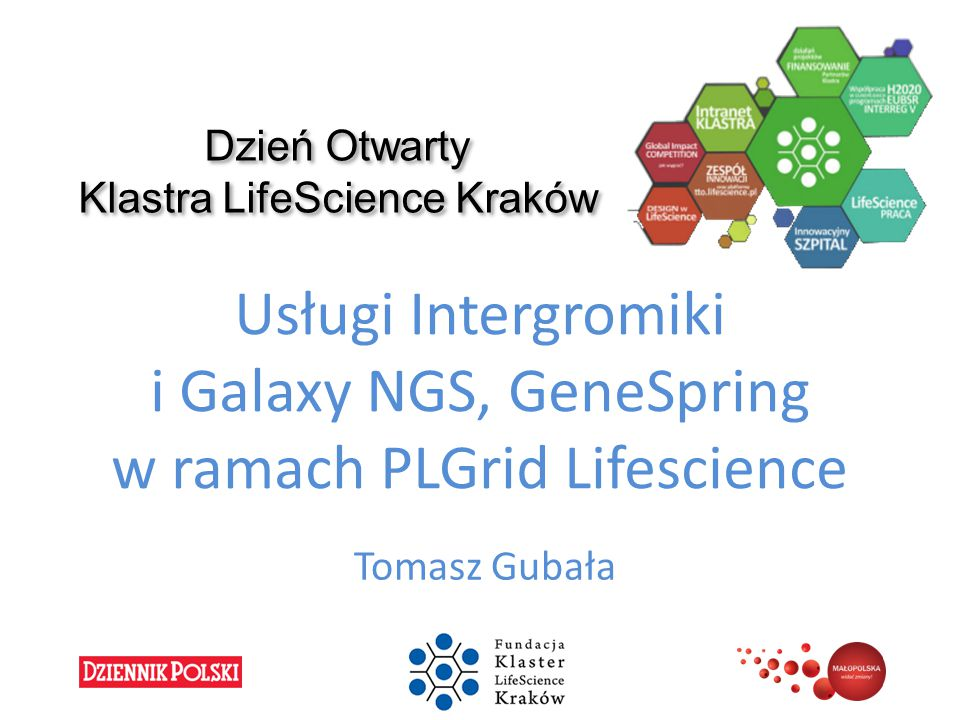Domain-oriented services and resources of Polish Infrastructure for Supporting Computational Science in the European Research Space – PLGrid Plus EUROPEAN UNION EUROPEAN REGIONAL DEVELOPMENT FUND INNOVATIVE ECONOMY NATIONAL COHESION STRATEGY Genomic Data Analysis Services Available for PL-Grid Users Tomasz Waller, Tomasz Gubała, Kazimierz Murzyn Academic Computer Centre Cyfronet AGH, cyfro.net Klaster LifeScience Kraków, lifescience.pl Klaster LifeScience Kraków, May 2014
