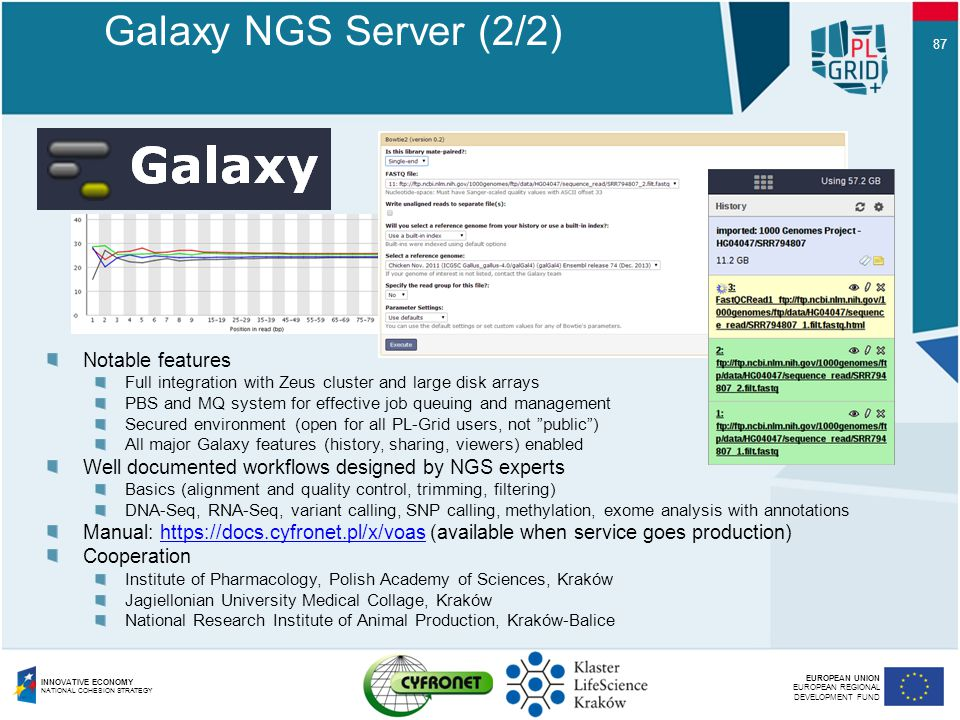EUROPEAN UNION EUROPEAN REGIONAL DEVELOPMENT FUND INNOVATIVE ECONOMY NATIONAL COHESION STRATEGY 87 Galaxy NGS Server (2/2) Notable features Full integration with Zeus cluster and large disk arrays PBS and MQ system for effective job queuing and management Secured environment (open for all PL-Grid users, not public ) All major Galaxy features (history, sharing, viewers) enabled Well documented workflows designed by NGS experts Basics (alignment and quality control, trimming, filtering) DNA-Seq, RNA-Seq, variant calling, SNP calling, methylation, exome analysis with annotations Manual: https://docs.cyfronet.pl/x/voas (available when service goes production)https://docs.cyfronet.pl/x/voas Cooperation Institute of Pharmacology, Polish Academy of Sciences, Kraków Jagiellonian University Medical Collage, Kraków National Research Institute of Animal Production, Kraków-Balice