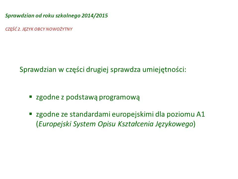 Sprawdzian w części drugiej sprawdza umiejętności:  zgodne z podstawą programową  zgodne ze standardami europejskimi dla poziomu A1 (Europejski Syst