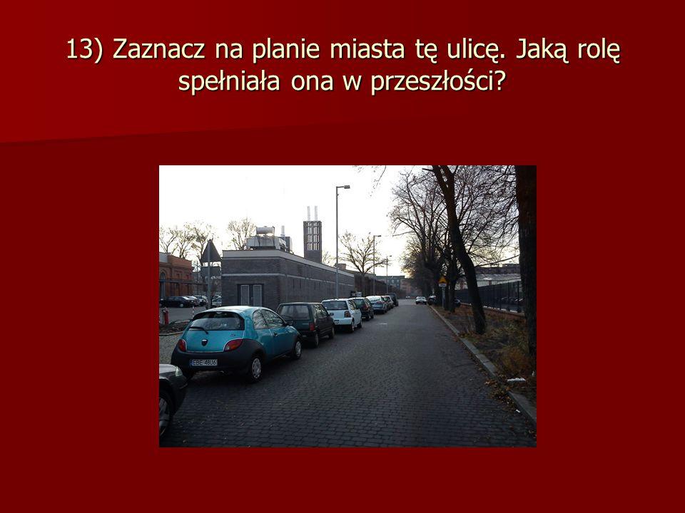 13) Zaznacz na planie miasta tę ulicę. Jaką rolę spełniała ona w przeszłości