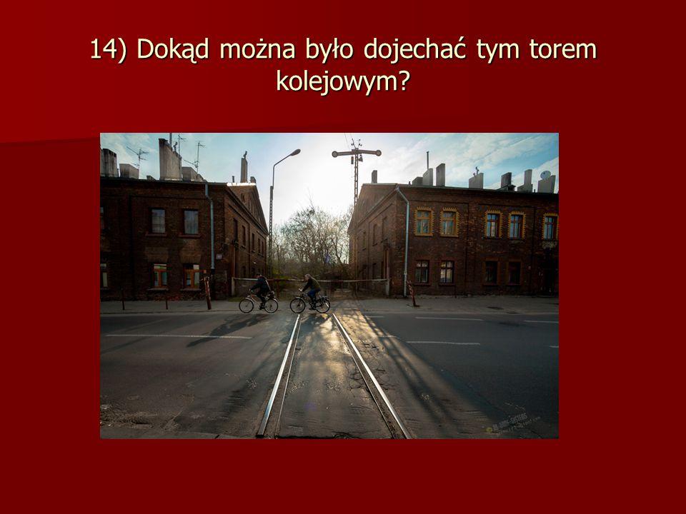 14) Dokąd można było dojechać tym torem kolejowym