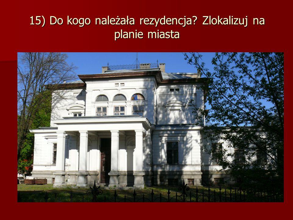15) Do kogo należała rezydencja Zlokalizuj na planie miasta