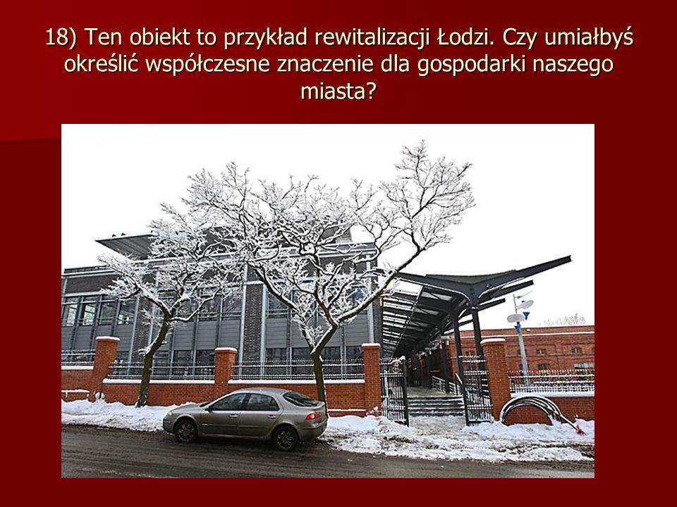 18) Ten obiekt to przykład rewitalizacji Łodzi.