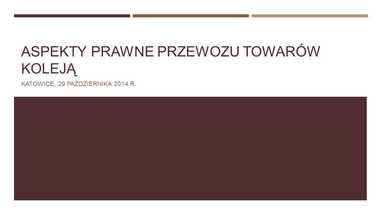 ASPEKTY PRAWNE PRZEWOZU TOWARÓW KOLEJĄ KATOWICE, 29 PAŹDZIERNIKA 2014 R.
