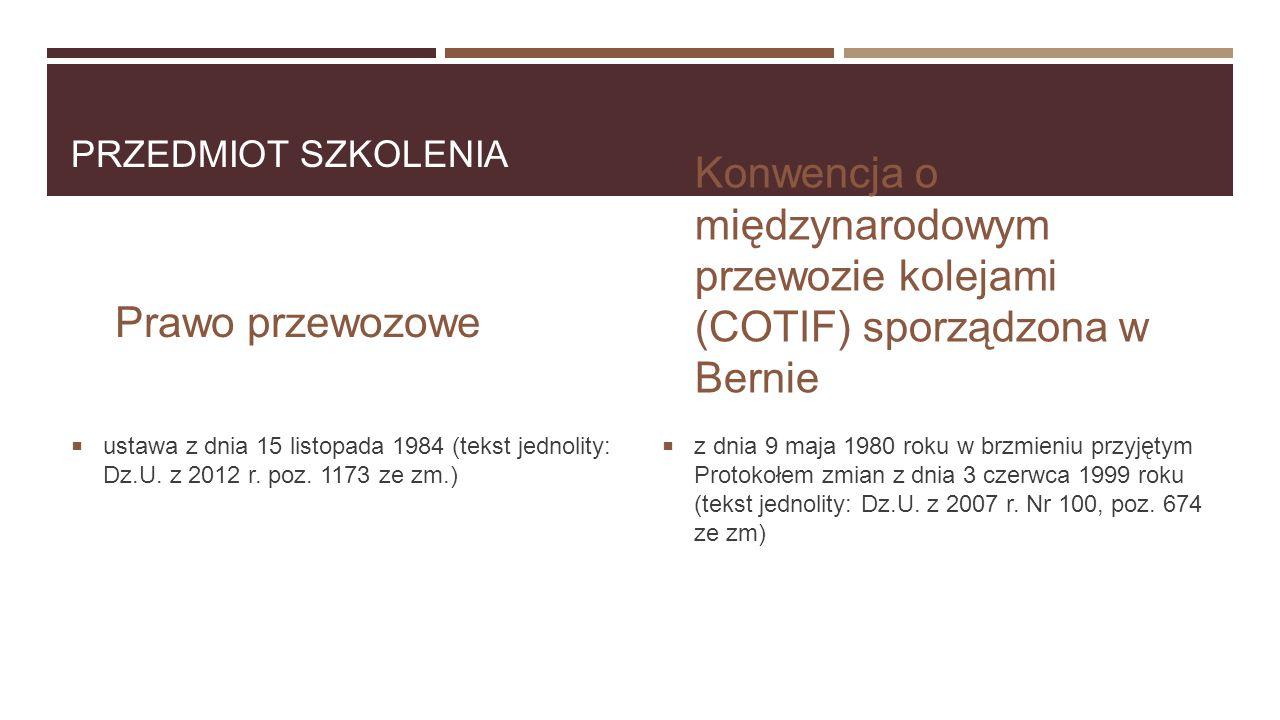 PRZEDMIOT SZKOLENIA Prawo przewozowe  ustawa z dnia 15 listopada 1984 (tekst jednolity: Dz.U. z 2012 r. poz. 1173 ze zm.) Konwencja o międzynarodowym