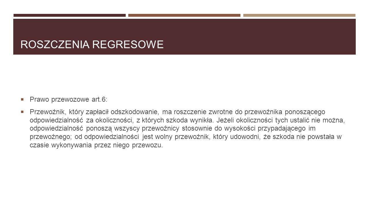 ROSZCZENIA REGRESOWE  Prawo przewozowe art.6:  Przewoźnik, który zapłacił odszkodowanie, ma roszczenie zwrotne do przewoźnika ponoszącego odpowiedzi