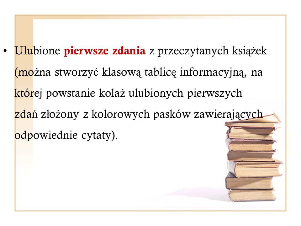 Ulubione pierwsze zdania z przeczytanych ksi ąż ek (mo ż na stworzy ć klasow ą tablic ę informacyjn ą, na której powstanie kola ż ulubionych pierwszyc