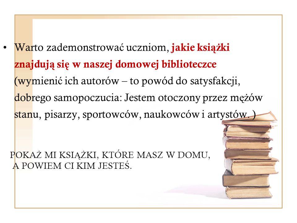 Warto zademonstrowa ć uczniom, jakie ksi ąż ki znajduj ą si ę w naszej domowej biblioteczce (wymieni ć ich autorów – to powód do satysfakcji, dobrego samopoczucia: Jestem otoczony przez m ęż ów stanu, pisarzy, sportowców, naukowców i artystów.