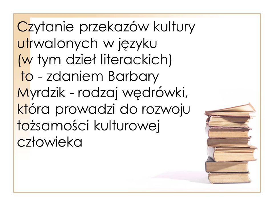 Czytanie przekazów kultury utrwalonych w języku (w tym dzieł literackich) to - zdaniem Barbary Myrdzik - rodzaj wędrówki, która prowadzi do rozwoju tożsamości kulturowej człowieka