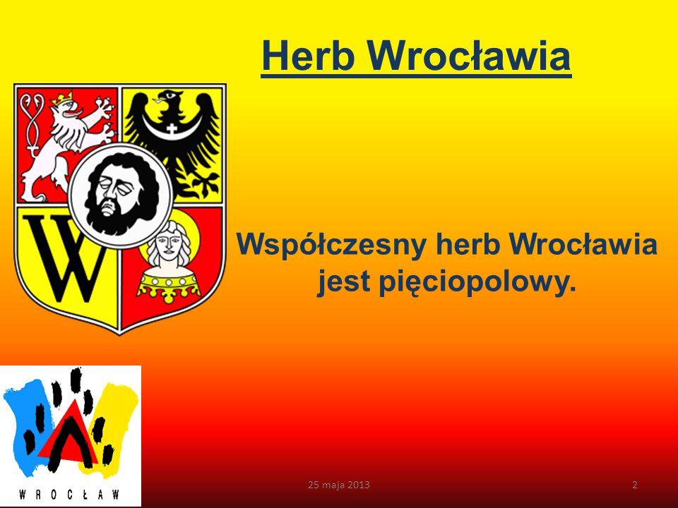 Herb Wrocławia Współczesny herb Wrocławia jest pięciopolowy. 25 maja 20132