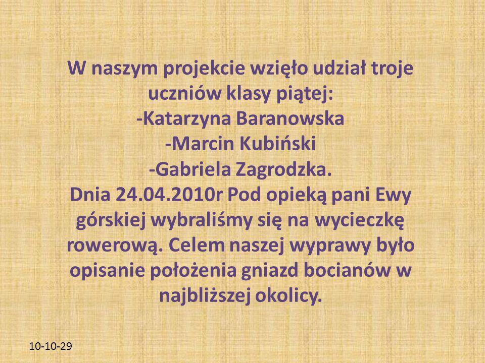 10-10-29 W naszym projekcie wzięło udział troje uczniów klasy piątej: -Katarzyna Baranowska -Marcin Kubiński -Gabriela Zagrodzka.