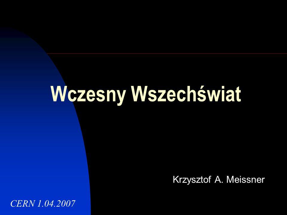 Wczesny Wszechświat Krzysztof A. Meissner CERN 1.04.2007