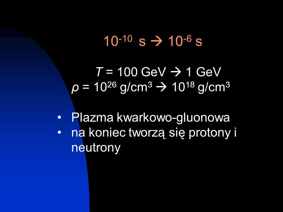 10 -10 s  10 -6 s T = 100 GeV  1 GeV ρ = 10 26 g/cm 3  10 18 g/cm 3 Plazma kwarkowo-gluonowa na koniec tworzą się protony i neutrony