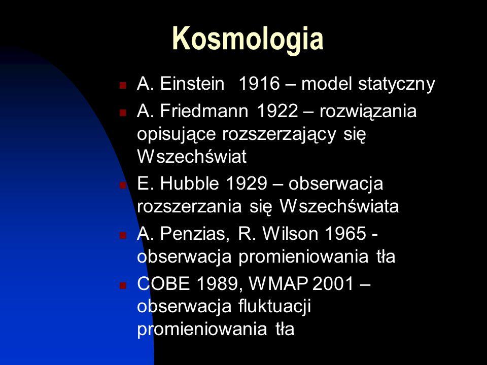 Kosmologia A. Einstein 1916 – model statyczny A. Friedmann 1922 – rozwiązania opisujące rozszerzający się Wszechświat E. Hubble 1929 – obserwacja rozs